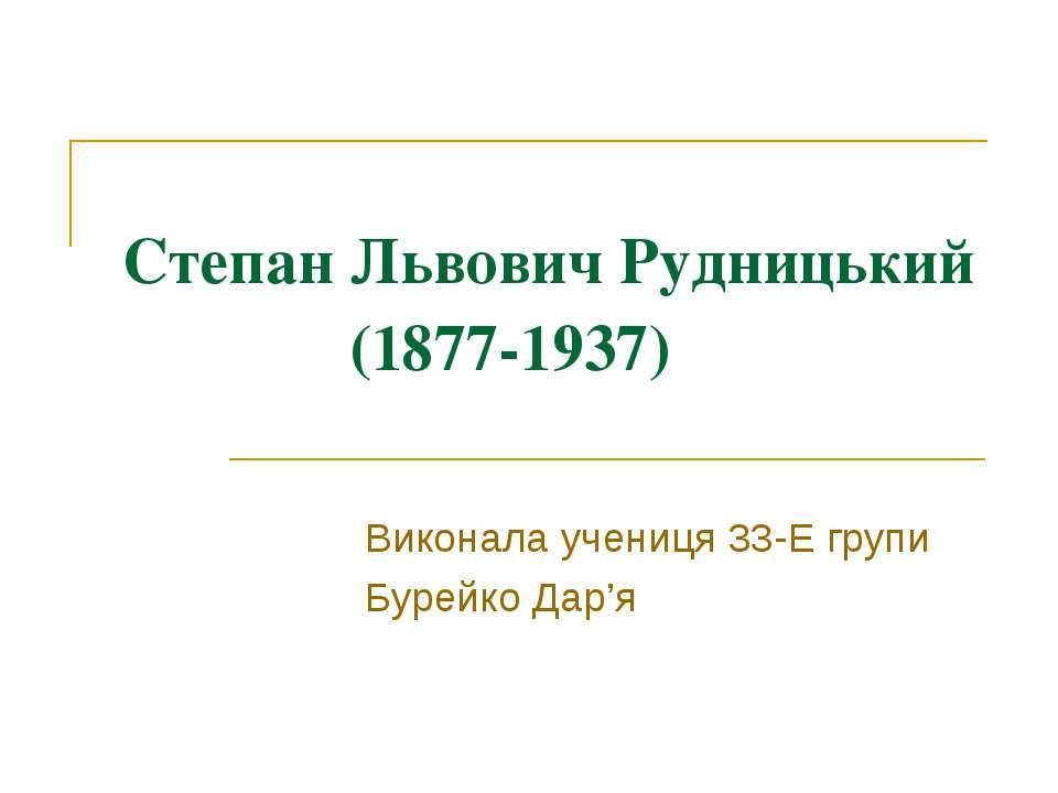 Степан Львович Рудницький (1877-1937) Виконала учениця 33-Е групи Бурейко Дар'я