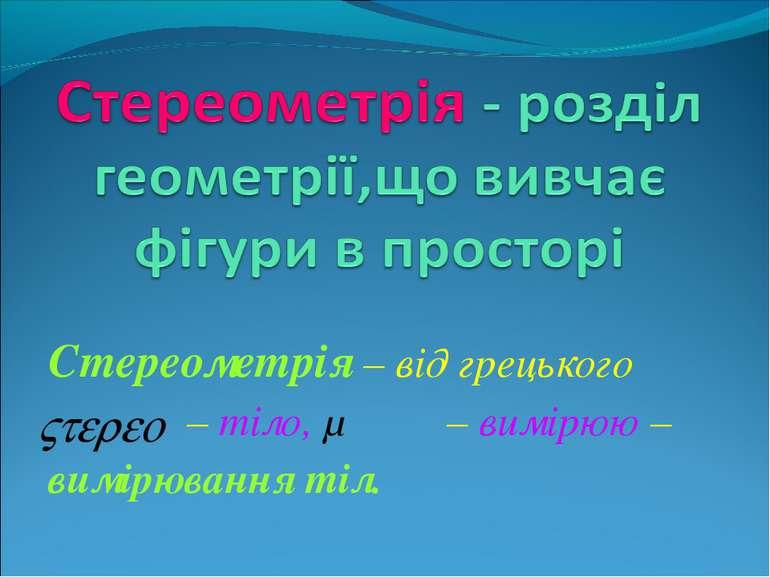 Стереометрія – від грецького – тіло, μετρεο – вимірюю – вимірювання тіл.