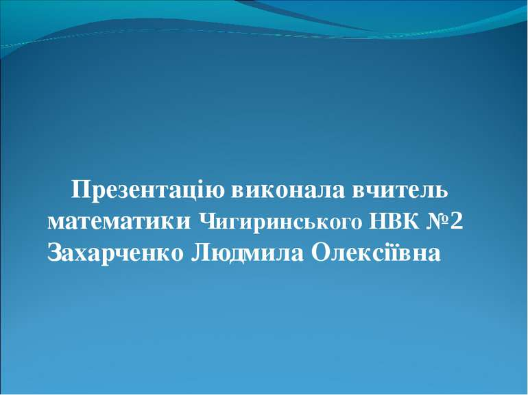 Презентацію виконала вчитель математики Чигиринського НВК №2 Захарченко Людми...