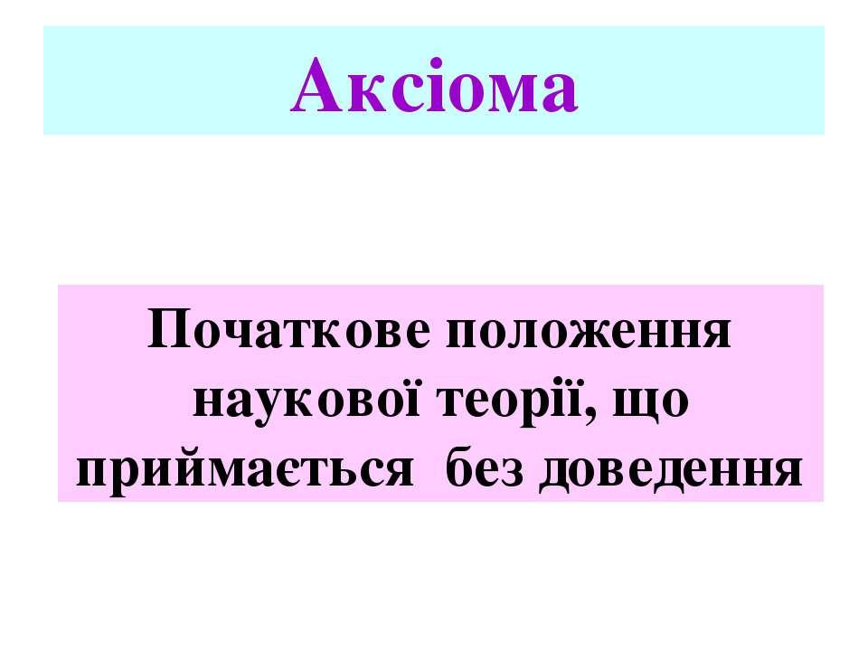 Аксіома Початкове положення наукової теорії, що приймається без доведення