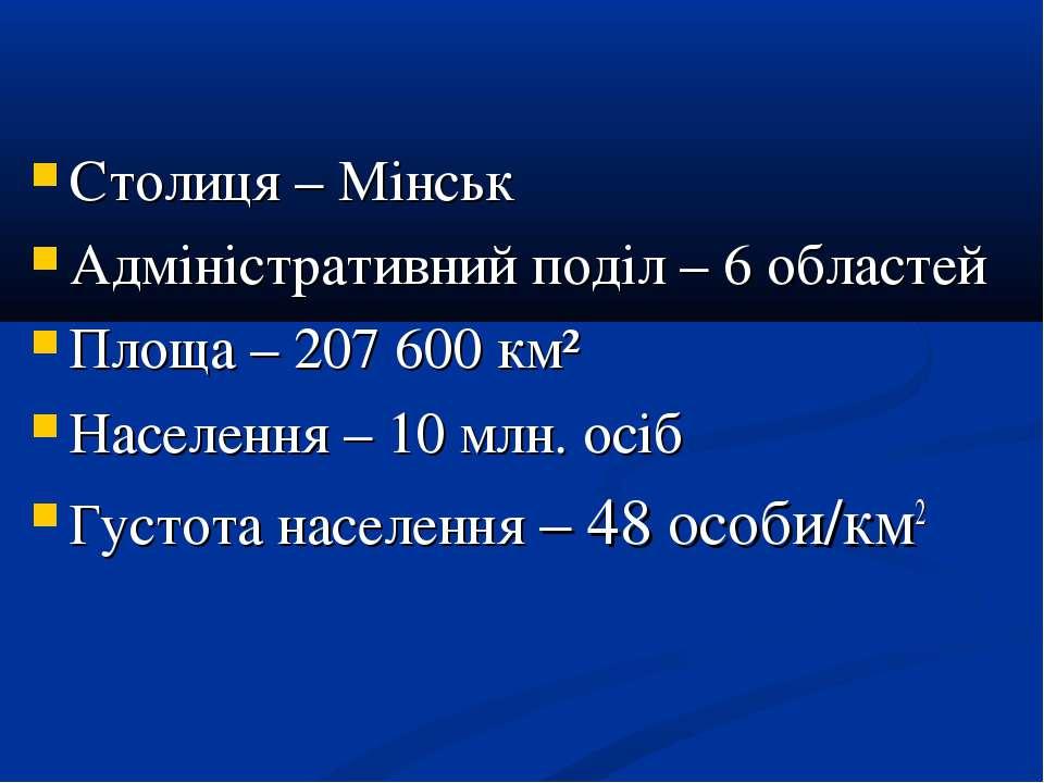 Столиця – Мінськ Адміністративний поділ – 6 областей Площа – 207 600 км² Насе...