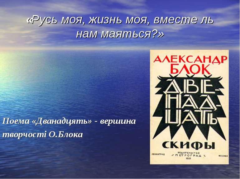 «Русь моя, жизнь моя, вместе ль нам маяться?» Поема «Дванадцять» - вершина тв...