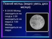 Повний місяць (видно увесь диск місяця) В 19:00 Місяць знаходиться на сході,в...
