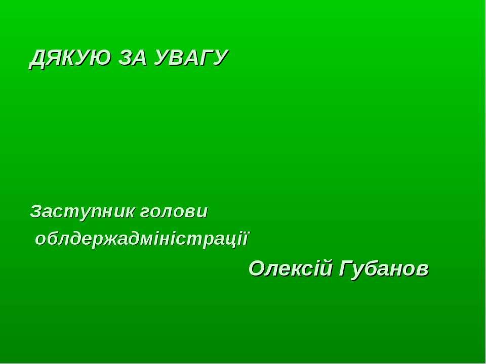 ДЯКУЮ ЗА УВАГУ Заступник голови облдержадміністрації Олексій Губанов