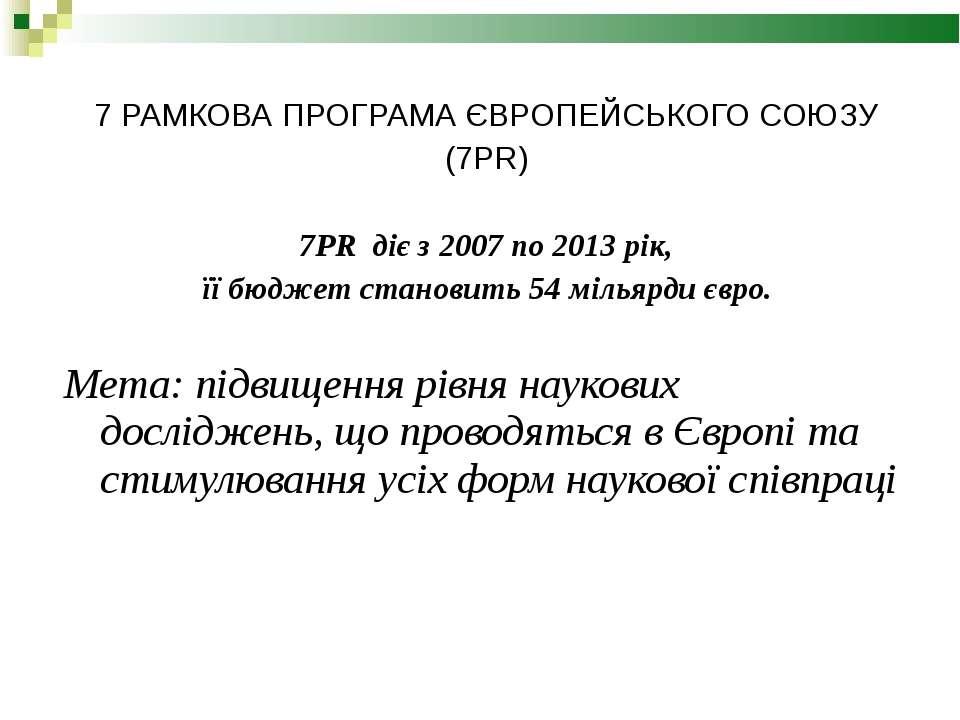 7 РАМКОВА ПРОГРАМА ЄВРОПЕЙСЬКОГО СОЮЗУ (7PR) 7PR діє з 2007 по 2013 рік, її б...