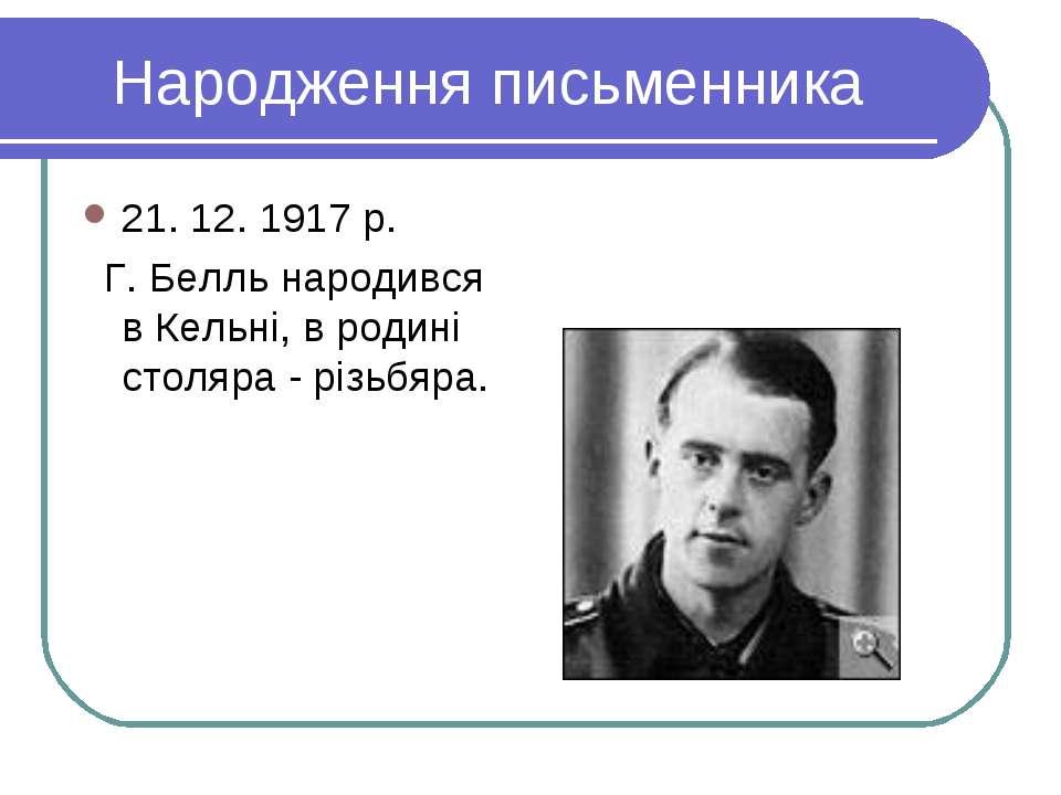 Народження письменника 21. 12. 1917 р. Г. Белль народився в Кельні, в родині ...