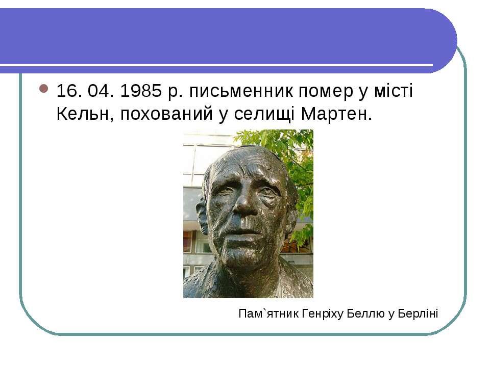 16. 04. 1985 р. письменник помер у місті Кельн, похований у селищі Мартен. Па...