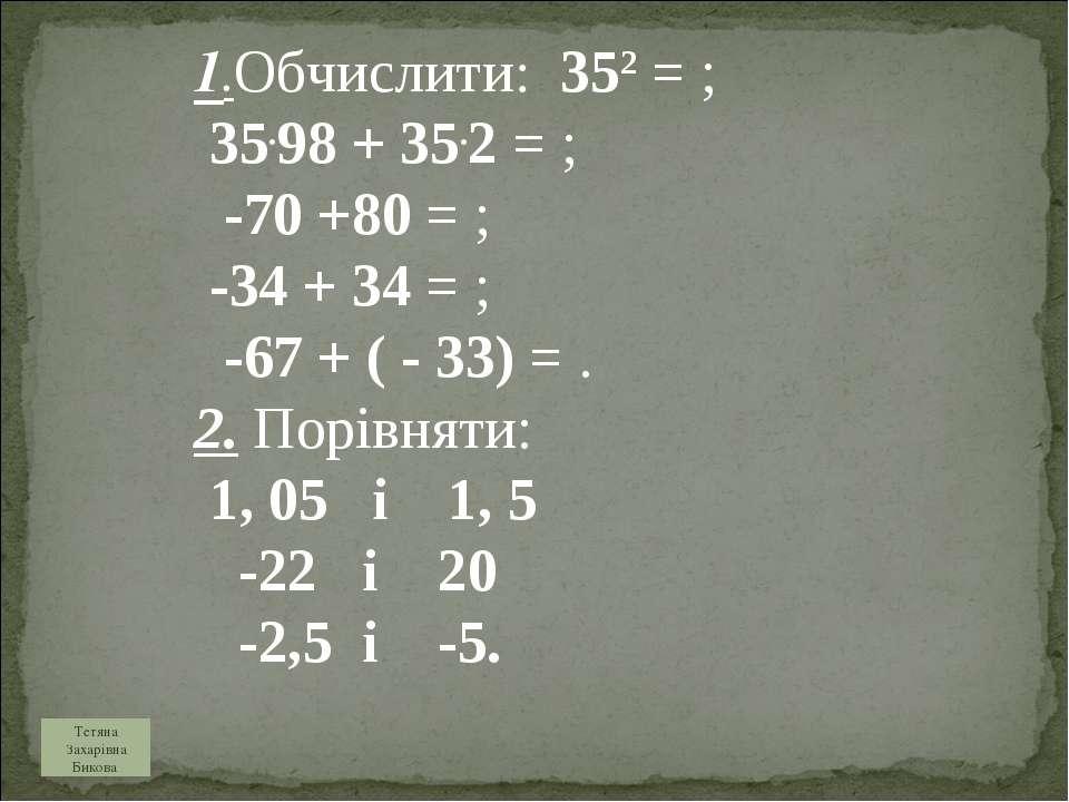 1.Обчислити: 352 = ; 35.98 + 35.2 = ; -70 +80 = ; -34 + 34 = ; -67 + ( - 33) ...