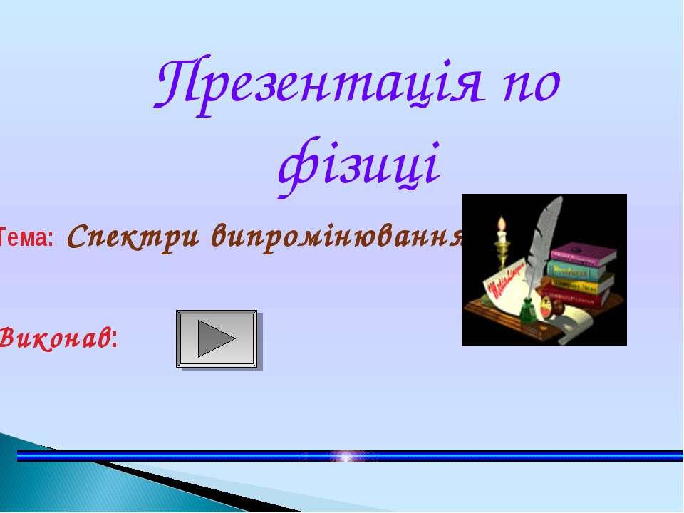 Презентація по фізиці Тема: Спектри випромінювання Виконав: