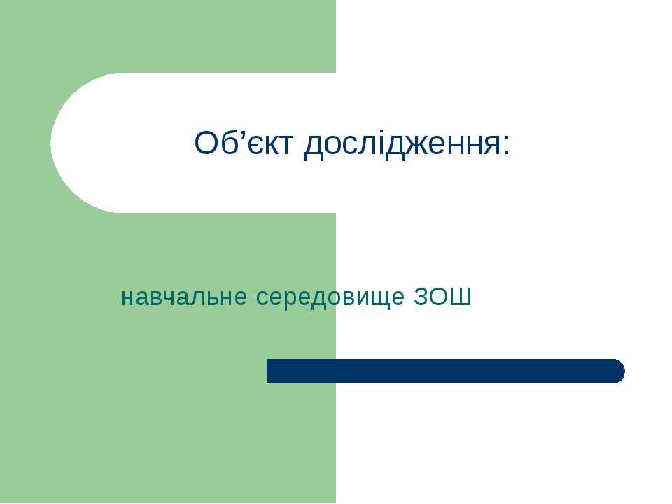 Об'єкт дослідження: навчальне середовище ЗОШ