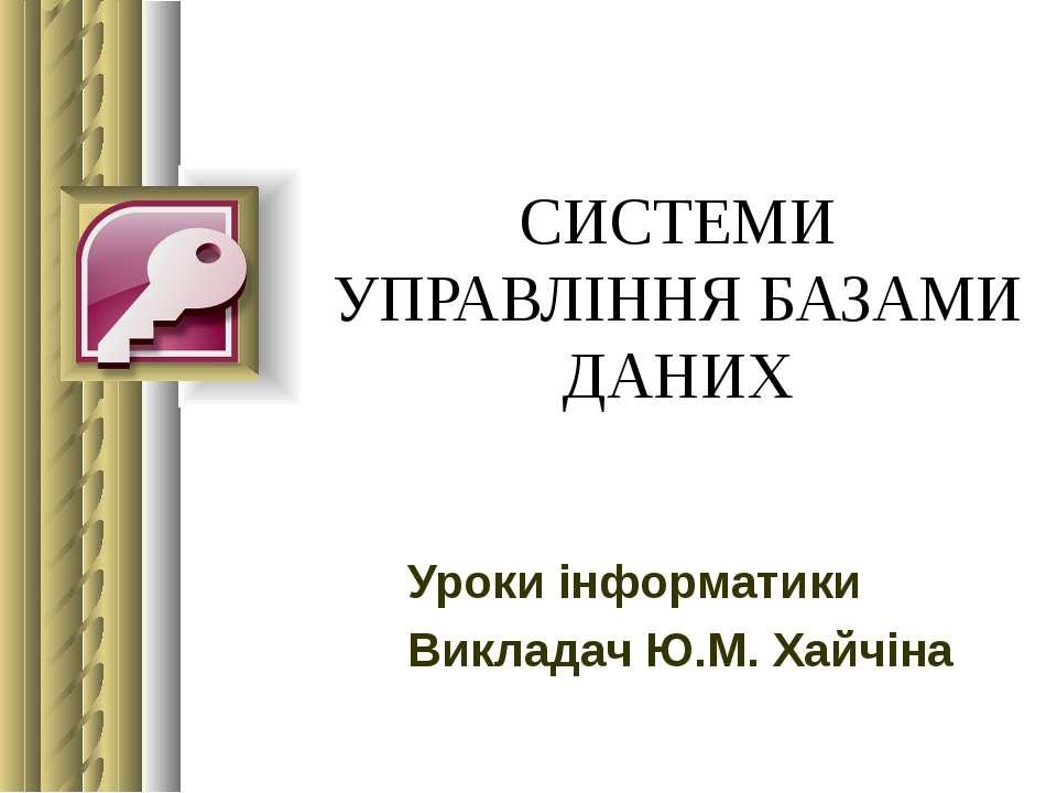 СИСТЕМИ УПРАВЛІННЯ БАЗАМИ ДАНИХ Уроки інформатики Викладач Ю.М. Хайчіна