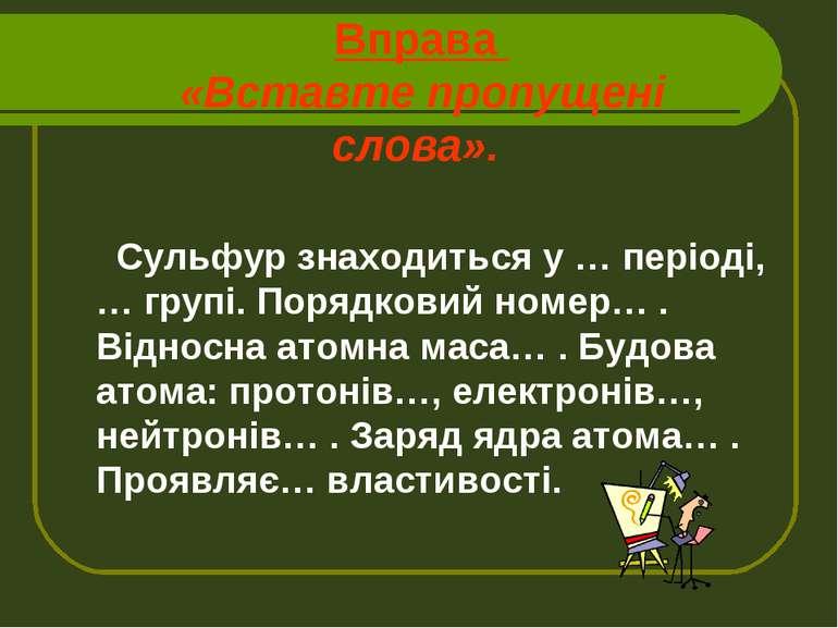Вправа «Вставте пропущені слова». Сульфур знаходиться у … періоді, … групі. П...