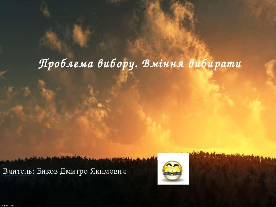 Вчитель: Биков Дмитро Якимович Проблема вибору. Вміння вибирати