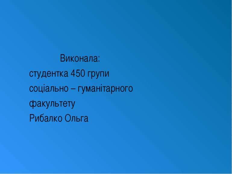 Виконала: студентка 450 групи соціально – гуманітарного факультету Рибалко Ольга