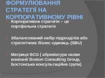 ФОРМУЛЮВАННЯ СТРАТЕГІЇ НА КОРПОРАТИВНОМУ РІВНІ Корпоративна стратегія – це по...