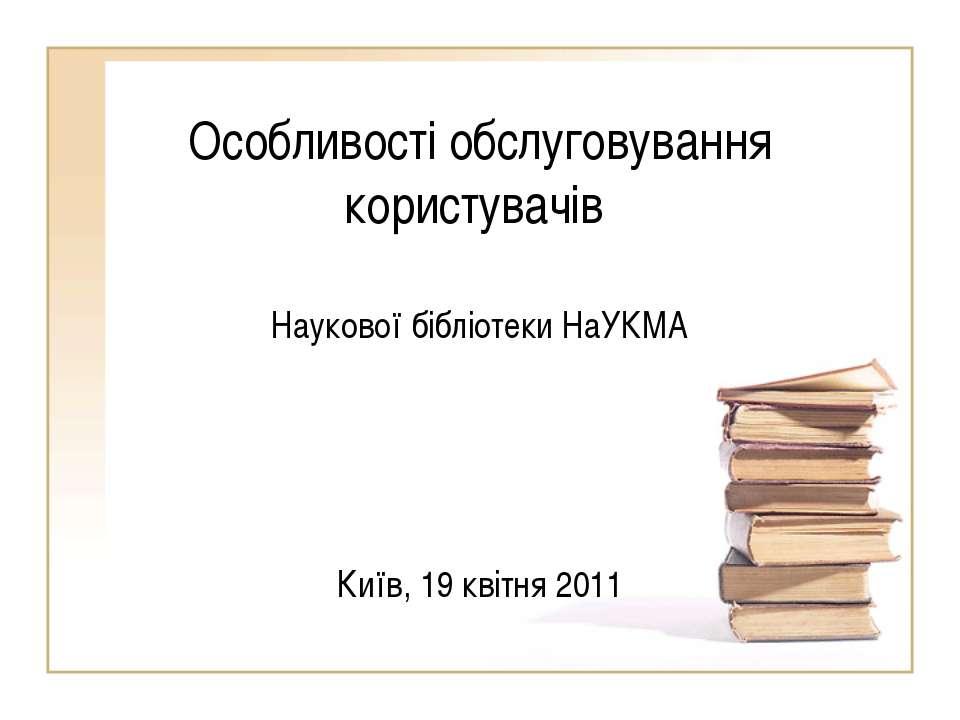 Особливості обслуговування користувачів Наукової бібліотеки НаУКМА Київ, 19 к...