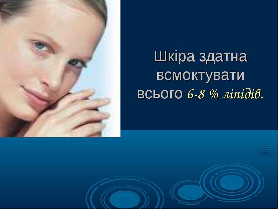 Шкіра здатна всмоктувати всього 6-8 % ліпідів.