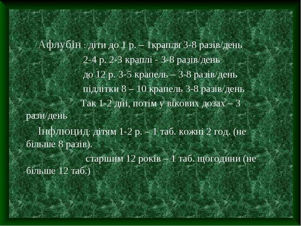 Афлубін : діти до 1 р. – 1крапля 3-8 разів/день 2-4 р. 2-3 краплі - 3-8 разів...