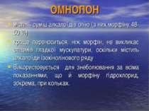 ОМНОПОН містить суміш алкалоїдів опію (з них морфіну 48-50 %) краще переносит...