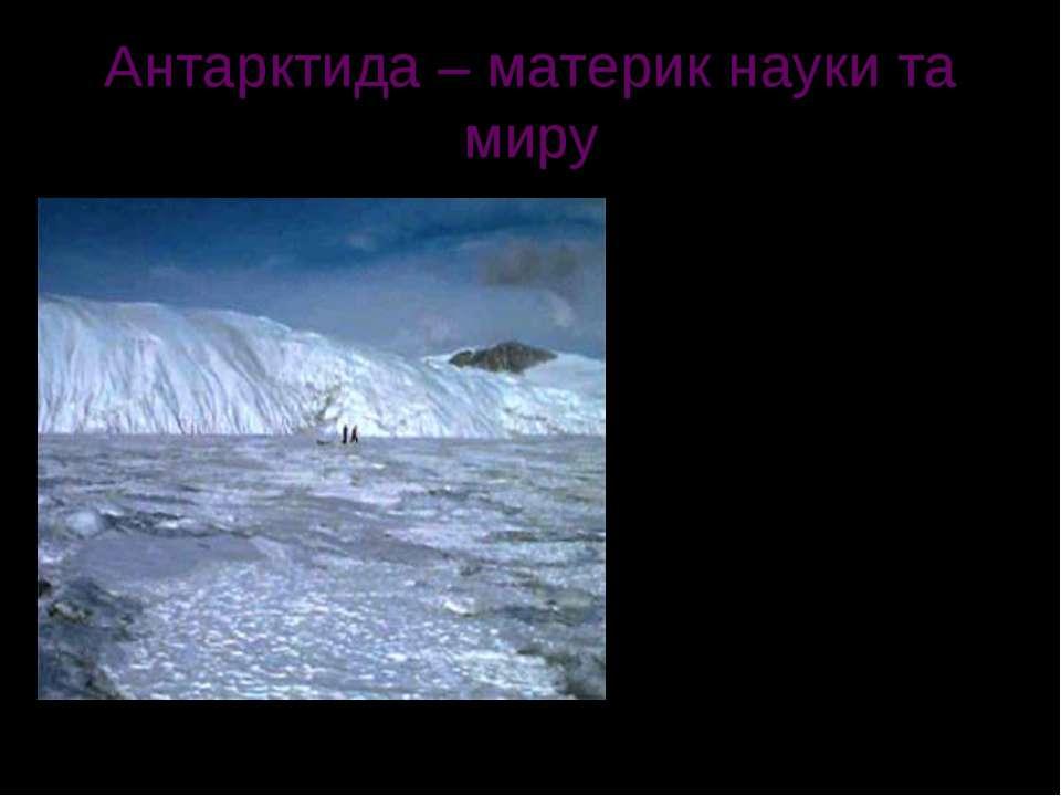 Антарктида – материк науки та миру Між різними країнами світу було укладено м...