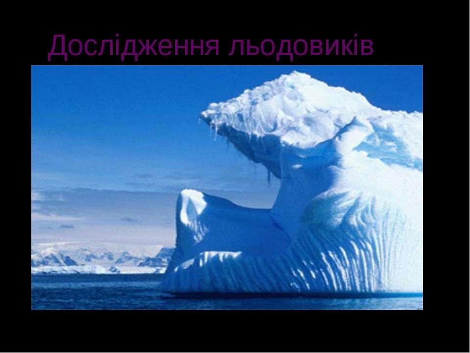 Дослідження льодовиків Гляціологи досліджують крижаний покрив