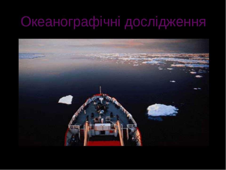 Океанографічні дослідження Океанографи вивчають прилеглі води океанів