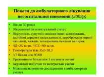 Покази до амбулаторного лікування негоспітальної пневмонії (2003р) Вік до 50 ...