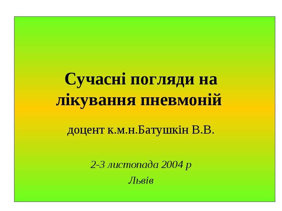 Сучасні погляди на лікування пневмоній доцент к.м.н.Батушкін В.В. 2-3 листопа...