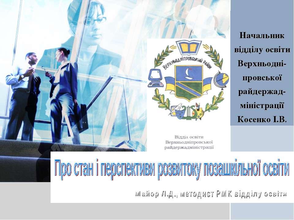 Начальник відділу освіти Верхньодні-провської райдержад-міністрації Косенко І...