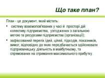 Що таке план? План - це документ, який містить: систему взаємопов'язаних у ча...