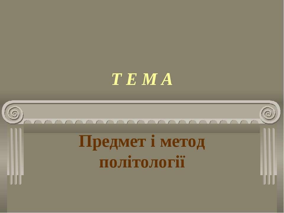 Т Е М А Предмет і метод політології
