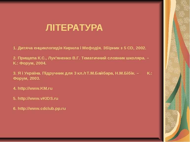 ЛІТЕРАТУРА 1. Дитяча енциклопедія Кирила і Мефодія. Збірник з 5 CD, 2002. 2. ...