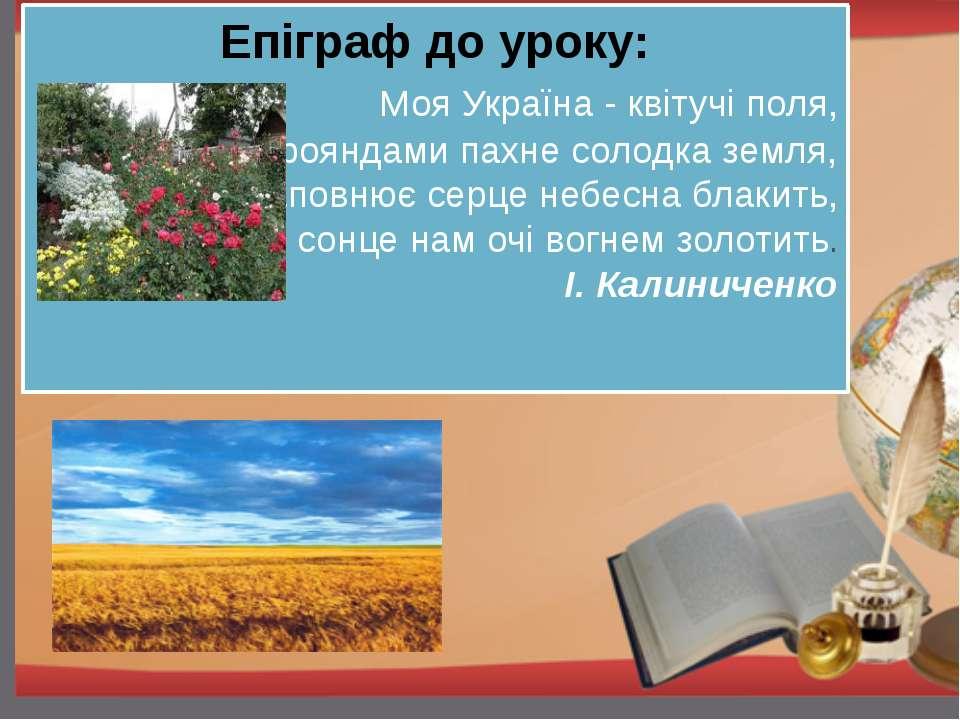 Епіграф до уроку: Моя Україна - квітучі поля, Трояндами пахне солодка земля, ...