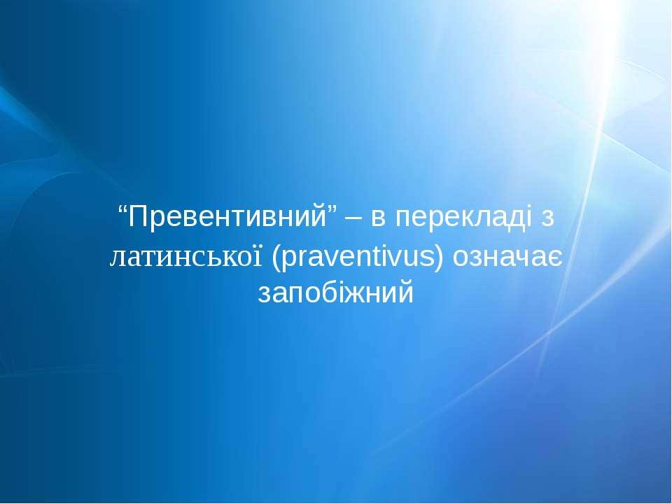 """""""Превентивний"""" – в перекладі з латинської (prаventivus) означає запобіжний"""