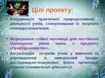 Цілі проекту: Координація практичної природознавчої діяльності учнів, стимулю...