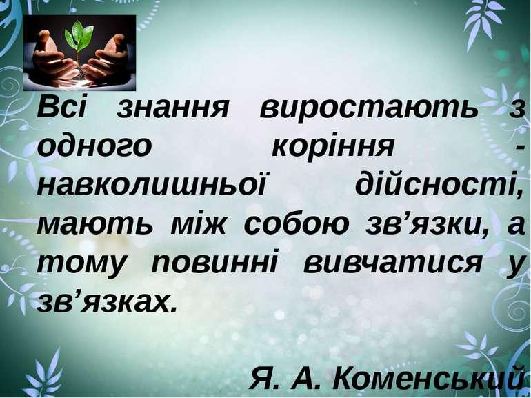Всі знання виростають з одного коріння - навколишньої дійсності, мають між со...