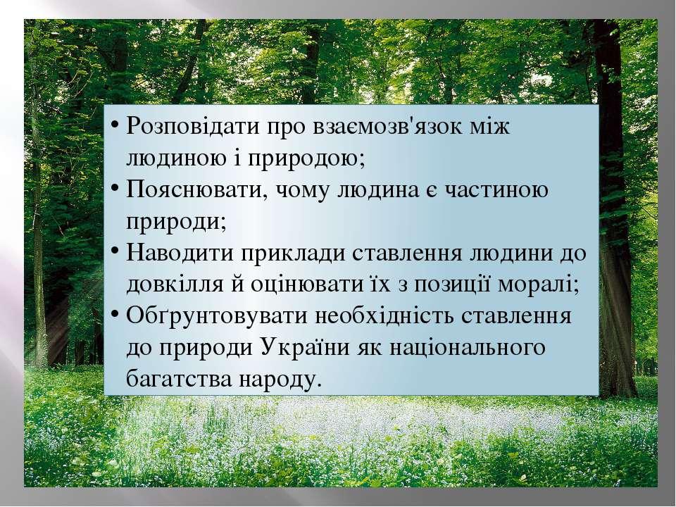 Розповідати про взаємозв'язок між людиною і природою; Пояснювати, чому людина...