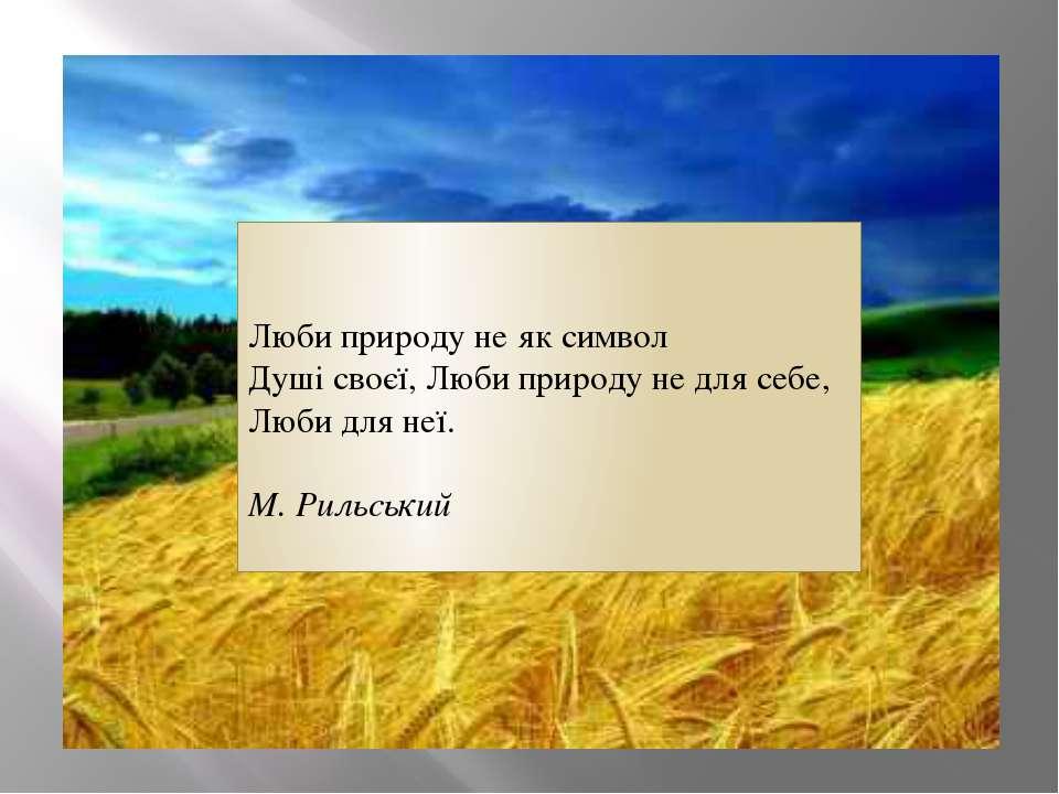Люби природу не як символ Душі своєї, Люби природу не для себе, Люби для неї....