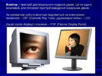 Монітор –пристрій для візуального подання даних. Це не єдино можливий, але г...
