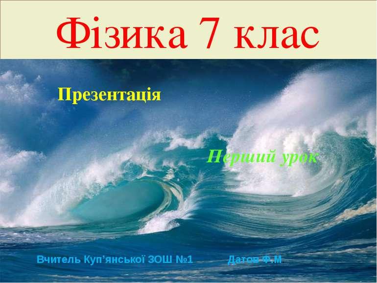 Фізика 7 клас Презентація Перший урок Вчитель Куп'янської ЗОШ №1 Датов Ф.М.