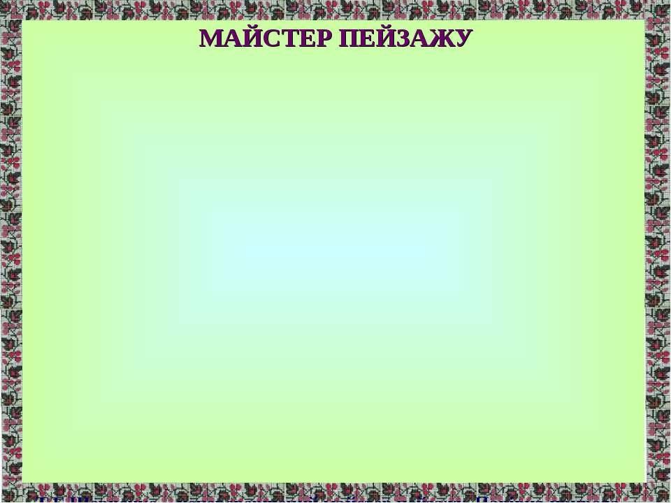 МАЙСТЕР ПЕЙЗАЖУ Т.Г.Шевченко – неперевершений майстер пейзажу. Чарівна природ...