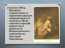 23 квітня 1850 р. Шевченка заарештували за порушення царської заборони писати...
