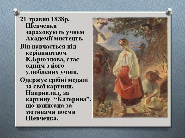 21 травня 1838р. Шевченка зараховують учнем Академії мистецтв. Він навчається...
