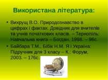 Використана література: Вихрущ В.О. Природознавство в цифрах і фактах. Довідн...