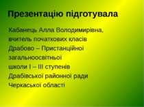 Презентацію підготувала Кабанець Алла Володимирівна, вчитель початкових класі...