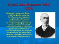 Пулюй Іван Павлович (1845 – 1918) Видатний український фізик. Здійснив фундам...