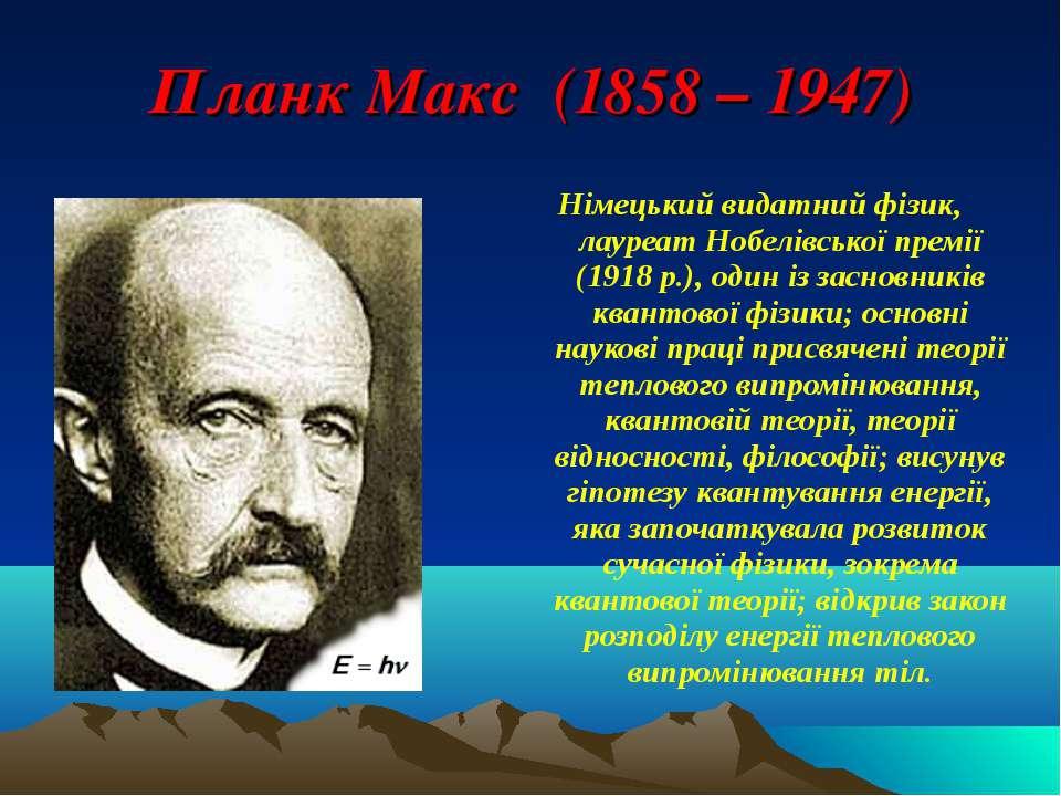Планк Макс (1858 – 1947) Німецький видатний фізик, лауреат Нобелівської премі...