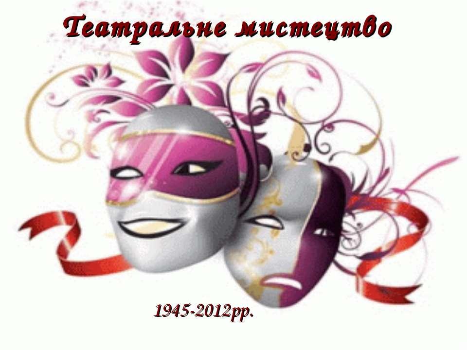 Театральне мистецтво 1945-2012рр.