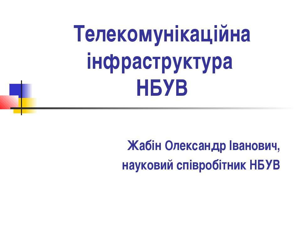 Телекомунікаційна інфраструктура НБУВ Жабін Олександр Іванович, науковий спів...