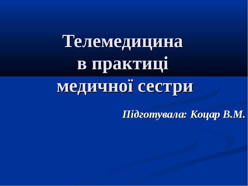 Телемедицина в практиці медичної сестри Підготувала: Коцар В.М.